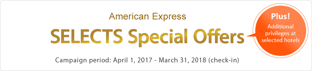 American Express SELECTS Special Offers (Plus! Additional privileges at selected hotels) Campaign period: April 1, 2017 - March 31, 2018 (check-in)